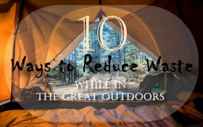 Top 10 Tips on How to Reduce Waste While in the Great Outdoors